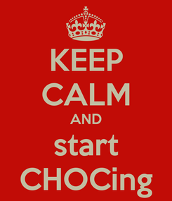 Poster: KEEP CALM AND start CHOCing