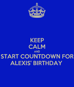 Poster: KEEP CALM AND START COUNTDOWN FOR ALEXIS' BIRTHDAY