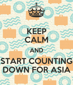 Poster: KEEP CALM AND START COUNTING DOWN FOR ASIA