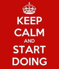 Poster: KEEP CALM AND START DOING