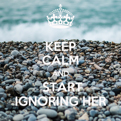 Poster: KEEP CALM AND  START IGNORING HER