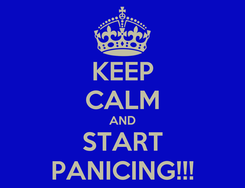 Poster: KEEP CALM AND START PANICING!!!