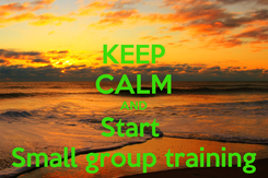 Poster: KEEP CALM AND Start  Small group training