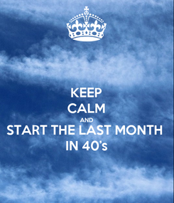 Poster: KEEP CALM AND START THE LAST MONTH IN 40's