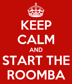 Poster: KEEP CALM AND START THE ROOMBA