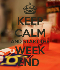 Poster: KEEP CALM AND START THE WEEK END