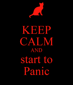 Poster: KEEP CALM AND start to Panic