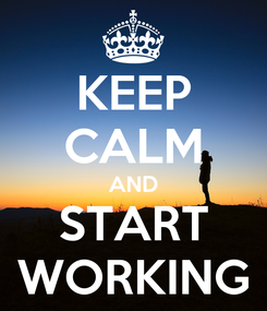 Poster: KEEP CALM AND START WORKING