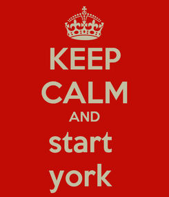 Poster: KEEP CALM AND start  york