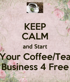 Poster: KEEP CALM and Start Your Coffee/Tea Business 4 Free