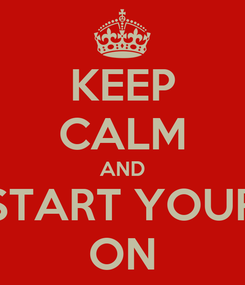 Poster: KEEP CALM AND START YOUR ON