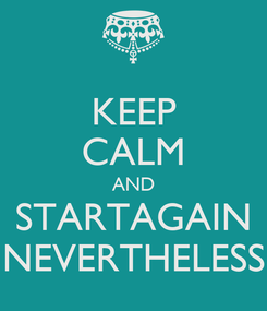 Poster: KEEP CALM AND STARTAGAIN NEVERTHELESS