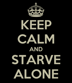 Poster: KEEP CALM AND STARVE ALONE