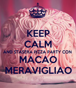 Poster: KEEP CALM AND STASERA PIZZA PARTY CON MACAO MERAVIGLIAO