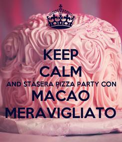 Poster: KEEP CALM AND STASERA PIZZA PARTY CON MACAO MERAVIGLIATO