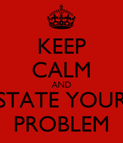 Poster: KEEP CALM AND STATE YOUR PROBLEM