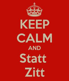 Poster: KEEP CALM AND Statt  Zitt