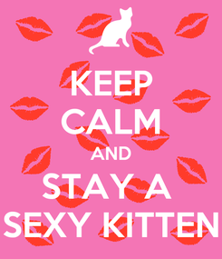 Poster: KEEP CALM AND STAY A  SEXY KITTEN