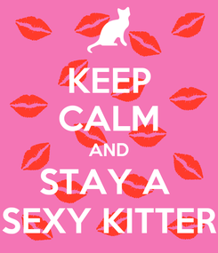 Poster: KEEP CALM AND STAY A  SEXY KITTER
