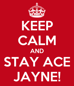 Poster: KEEP CALM AND STAY ACE JAYNE!