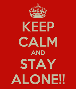 Poster: KEEP CALM AND STAY ALONE!!