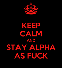 Poster: KEEP CALM AND STAY ALPHA AS FUCK