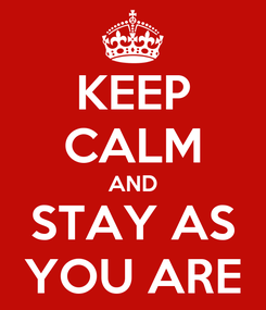 Poster: KEEP CALM AND STAY AS YOU ARE