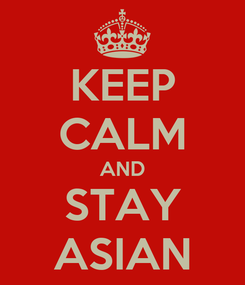 Poster: KEEP CALM AND STAY ASIAN