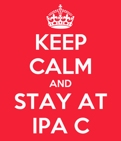 Poster: KEEP CALM AND STAY AT IPA C