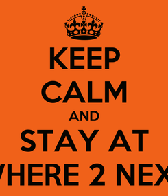 Poster: KEEP CALM AND STAY AT WHERE 2 NEXT