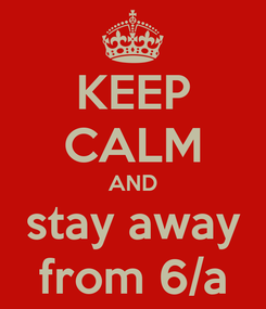 Poster: KEEP CALM AND stay away from 6/a