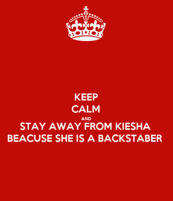 Poster: KEEP CALM AND STAY AWAY FROM KIESHA BEACUSE SHE IS A BACKSTABER