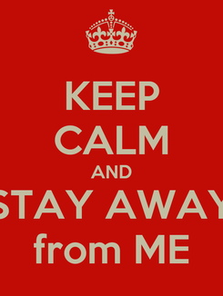 Poster: KEEP CALM AND STAY AWAY from ME
