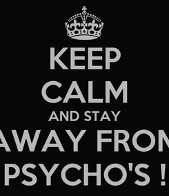 Poster: KEEP CALM AND STAY AWAY FROM PSYCHO'S !