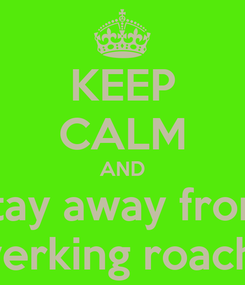 Poster: KEEP CALM AND stay away from  twerking roaches