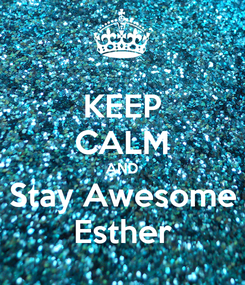 Poster: KEEP CALM AND Stay Awesome Esther