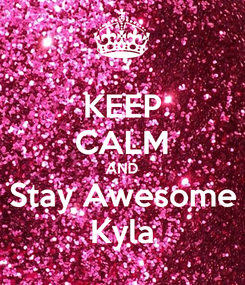 Poster: KEEP CALM AND Stay Awesome Kyla