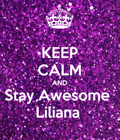 Poster: KEEP CALM AND Stay Awesome  Liliana