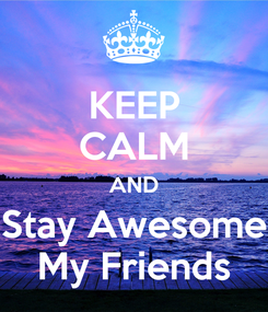 Poster: KEEP CALM AND Stay Awesome My Friends