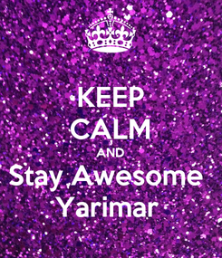 Poster: KEEP CALM AND Stay Awesome  Yarimar