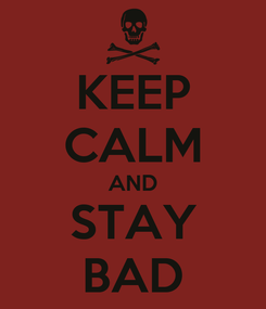 Poster: KEEP CALM AND STAY BAD