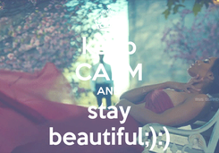 Poster: keep CALM AND stay beautiful;):)
