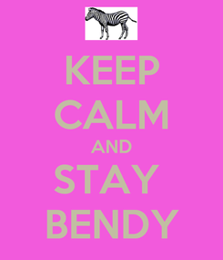Poster: KEEP CALM AND STAY  BENDY