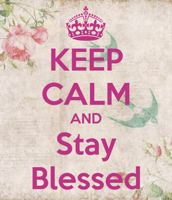 Poster: KEEP CALM AND Stay Blessed