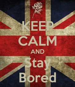 Poster: KEEP CALM AND Stay Bored