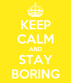 Poster: KEEP CALM AND STAY BORING