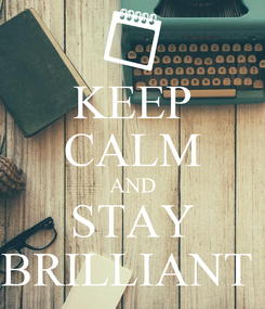 Poster: KEEP CALM AND STAY BRILLIANT