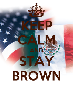 Poster: KEEP CALM AND STAY BROWN