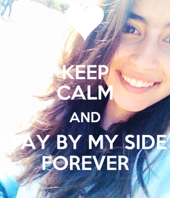 Poster: KEEP CALM AND STAY BY MY SIDE  FOREVER