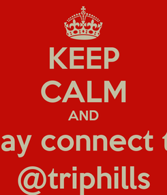 Poster: KEEP CALM AND stay connect to @triphills